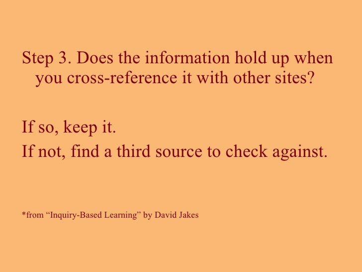 <ul><li>Step 3. Does the information hold up when you cross-reference it with other sites?  </li></ul><ul><li>If so, keep ...