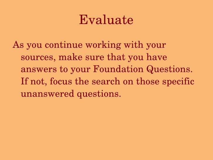 Evaluate <ul><li>As you continue working with your sources, make sure that you have answers to your Foundation Questions. ...