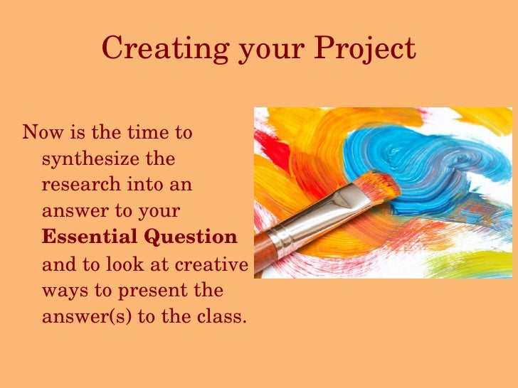 Creating your Project <ul><li>Now is the time to synthesize the research into an answer to your  Essential Question  and t...