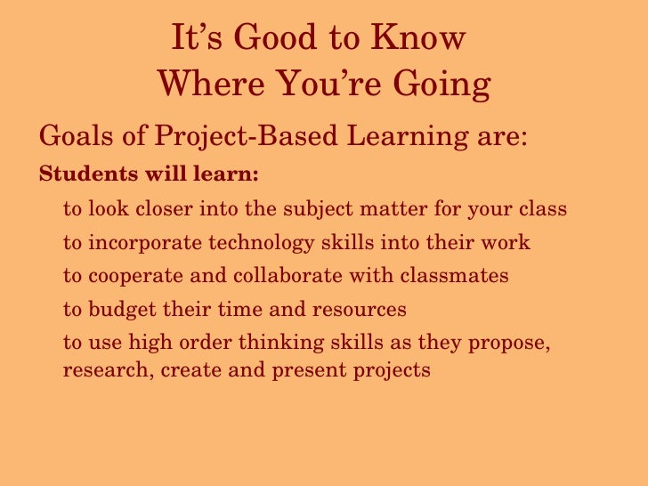 It's Good to Know  Where You're Going <ul><li>Goals of Project-Based Learning are: </li></ul><ul><li>Students will learn: ...