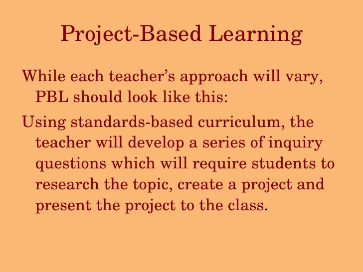 Project-Based Learning <ul><li>While each teacher's approach will vary, PBL should look like this: </li></ul><ul><li>Using...