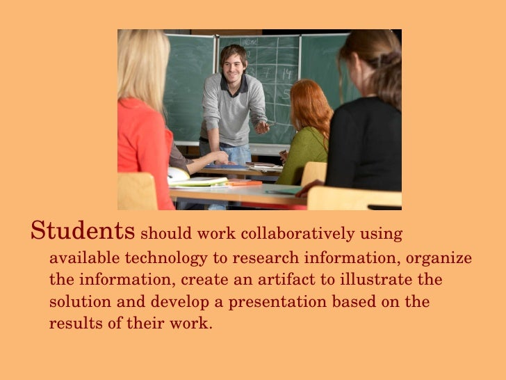 <ul><li>Students  should work collaboratively using available technology to research information, organize the information...