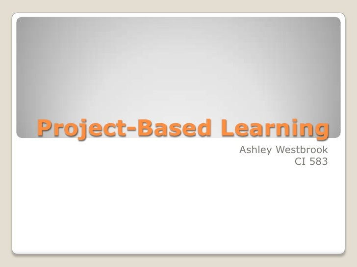Project-Based Learning<br />Ashley Westbrook<br />CI 583<br />