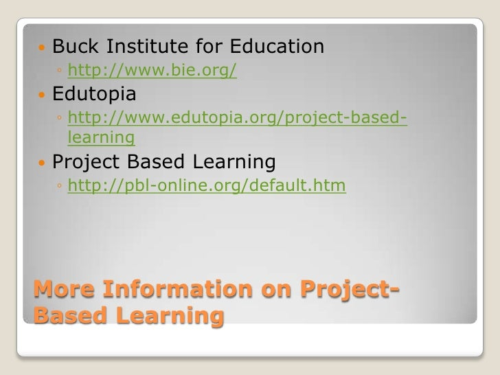 More Information on Project-Based Learning<br />Buck Institute for Education<br />http://www.bie.org/<br />Edutopia<br />h...
