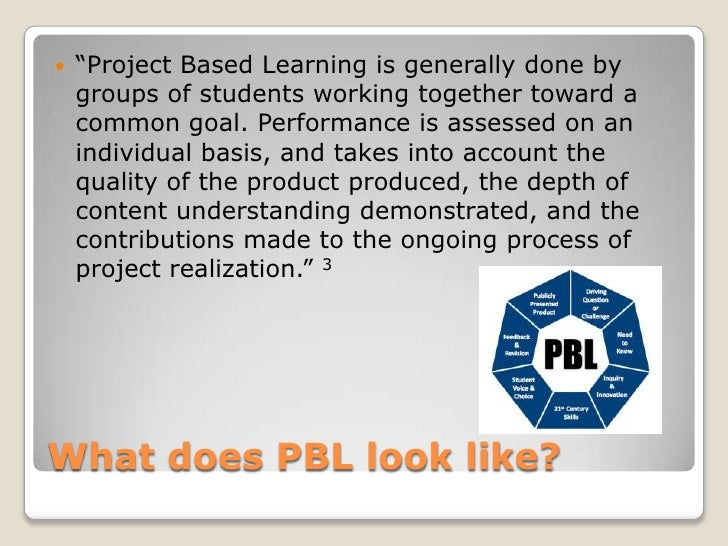 """What does PBL look like?<br />""""Project Based Learning is generally done by groups of students working together toward a co..."""