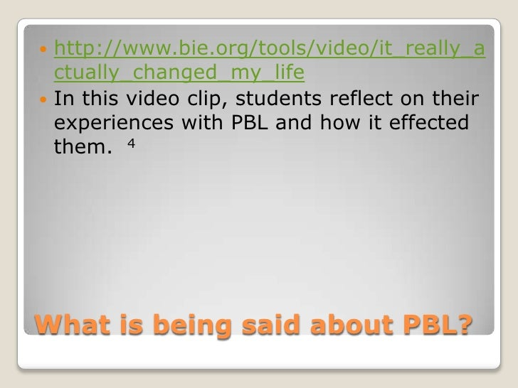 What is being said about PBL?<br />http://www.bie.org/tools/video/it_really_actually_changed_my_life<br />In this video cl...