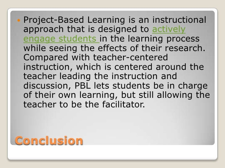 Conclusion<br />Project-Based Learning is an instructional approach that is designed to actively engage students in the le...