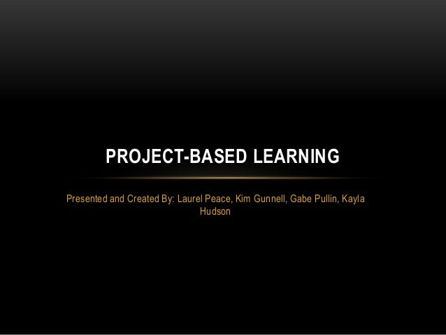 PROJECT-BASED LEARNING Presented and Created By: Laurel Peace, Kim Gunnell, Gabe Pullin, Kayla Hudson