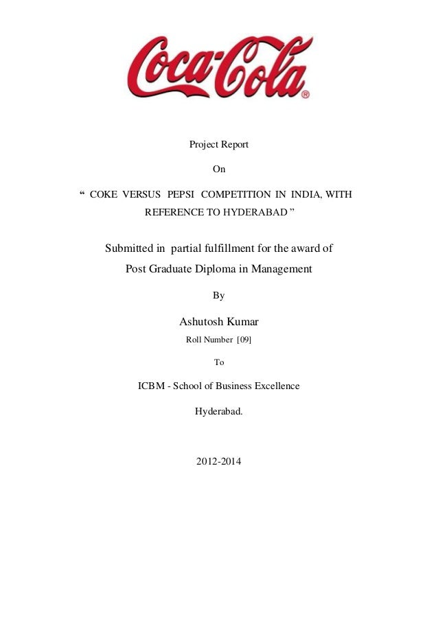 """Project Report On """" COKE VERSUS PEPSI COMPETITION IN INDIA, WITH REFERENCE TO HYDERABAD """" Submitted in partial fulfillment..."""