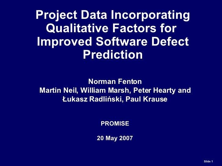 Project Data Incorporating Qualitative Factors for  Improved Software Defect Prediction Norman Fenton Martin Neil, William...