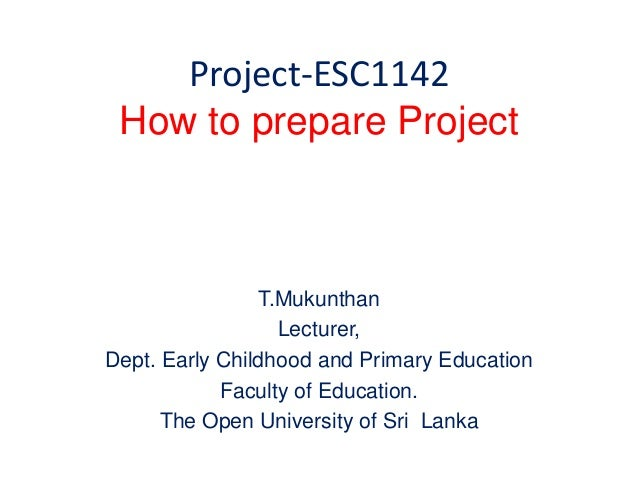 Project-ESC1142 How to prepare Project T.Mukunthan Lecturer, Dept. Early Childhood and Primary Education Faculty of Educat...