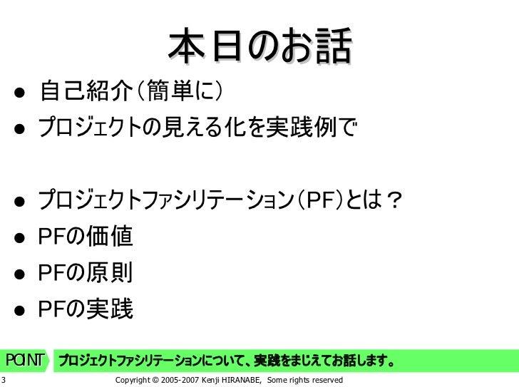 本日のお話     自己紹介(簡単に)     プロジェクトの見える化を実践例で       プロジェクトファシリテーション(PF)とは?     PFの価値     PFの原則     PFの実践  POINT プロジェクトファシリテーション...