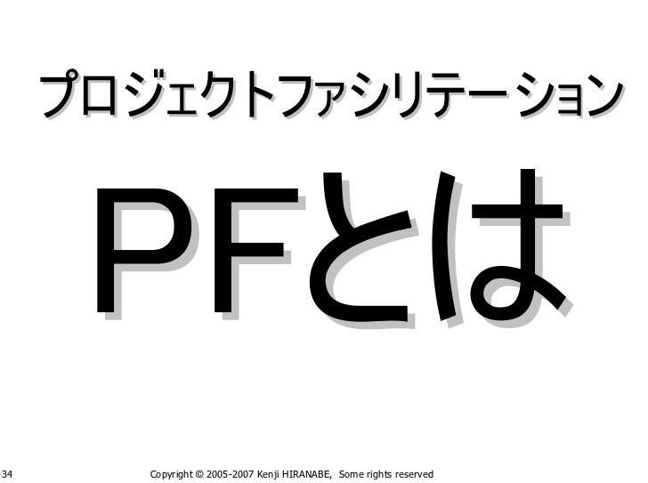 プロジェクトファシリテーション     34     Copyright © 2005-2007 Kenji HIRANABE, Some rights reserved