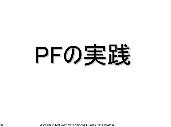 PFの実践  61   Copyright © 2005-2007 Kenji HIRANABE, Some rights reserved