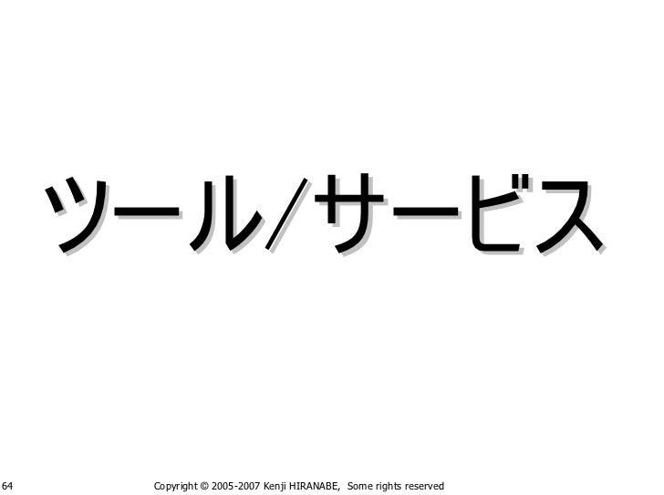 ツール/サービス  64    Copyright © 2005-2007 Kenji HIRANABE, Some rights reserved