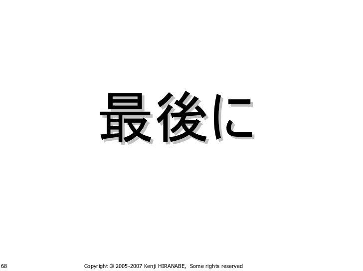 最後に  68   Copyright © 2005-2007 Kenji HIRANABE, Some rights reserved