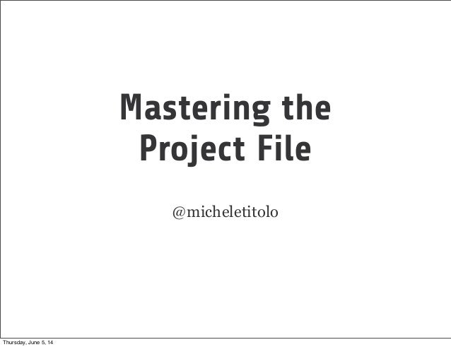 Mastering the Project File @micheletitolo Thursday, June 5, 14