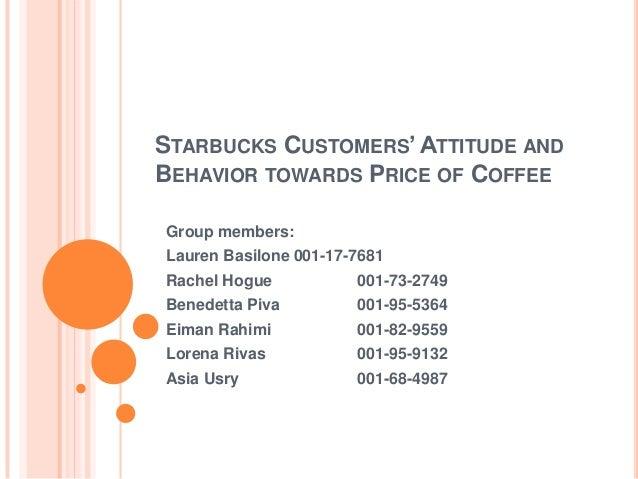 STARBUCKS CUSTOMERS' ATTITUDE ANDBEHAVIOR TOWARDS PRICE OF COFFEEGroup members:Lauren Basilone 001-17-7681Rachel Hogue    ...