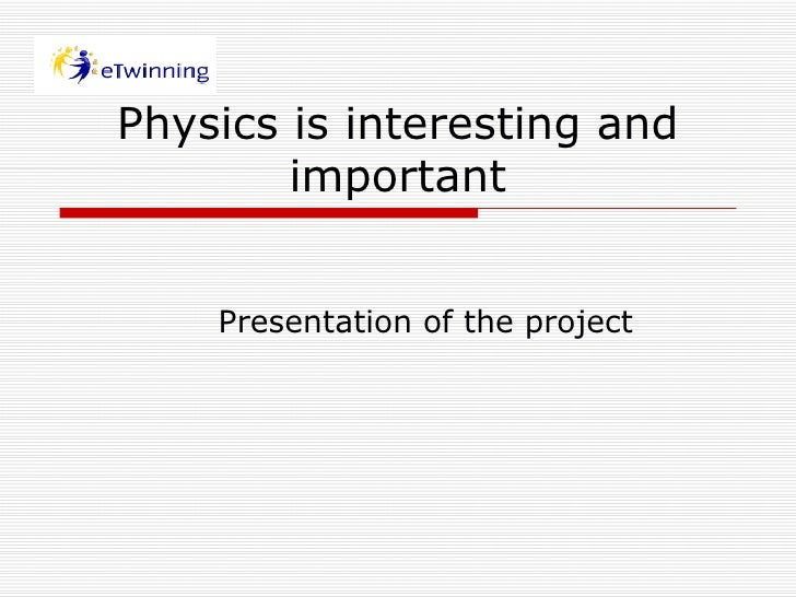 Physics is interesting and important Presentation of the project