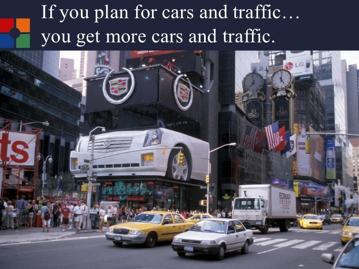 If you plan for cars and traffic… you get more cars and traffic.