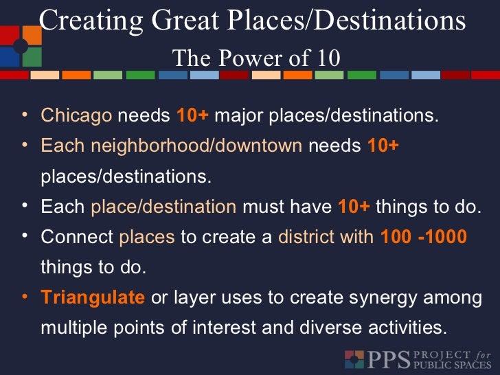 Creating Great Places/Destinations  The   Power of 10 <ul><li>Chicago   needs  10+   major places/destinations. </li></ul>...
