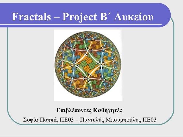 Fractals – Project Β΄ Λυκείου             Επιβλέποντες Καθηγητές  Σοφία Παππά, ΠΕ03 – Παντελής Μπουμπούλης ΠΕ03
