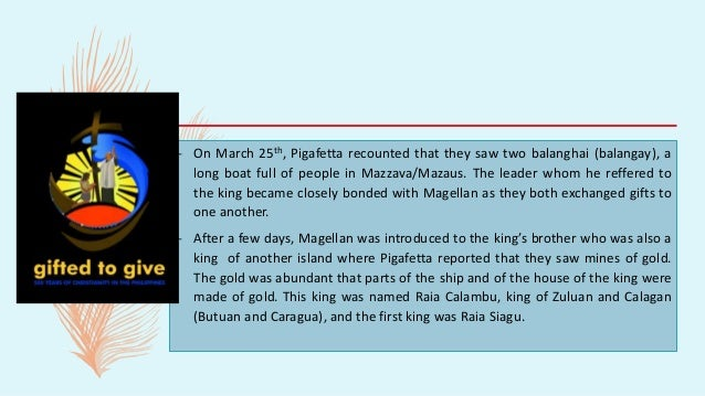 – On March 25th, Pigafetta recounted that they saw two balanghai (balangay), a long boat full of people in Mazzava/Mazaus....