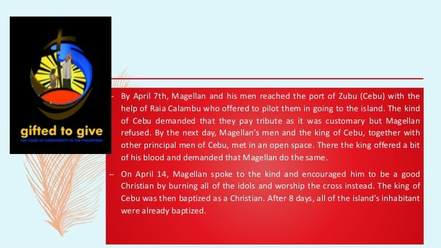 – By April 7th, Magellan and his men reached the port of Zubu (Cebu) with the help of Raia Calambu who offered to pilot th...