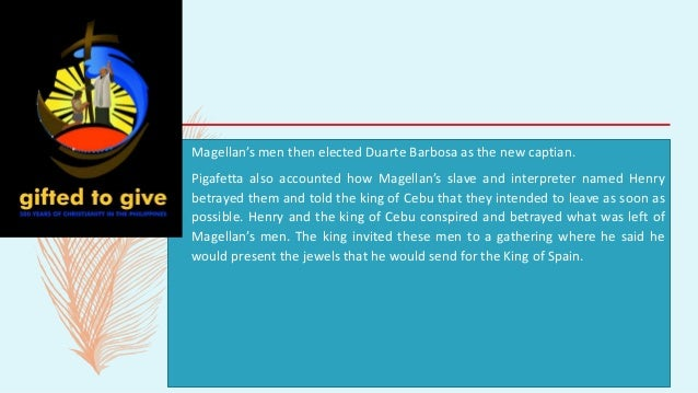 – Magellan's men then elected Duarte Barbosa as the new captian. – Pigafetta also accounted how Magellan's slave and inter...