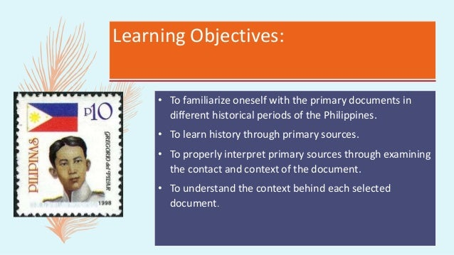Learning Objectives: • To familiarize oneself with the primary documents in different historical periods of the Philippine...
