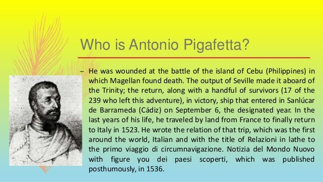 Who is Antonio Pigafetta? – He was wounded at the battle of the island of Cebu (Philippines) in which Magellan found death...