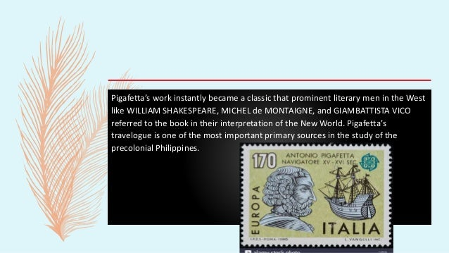 Pigafetta's work instantly became a classic that prominent literary men in the West like WILLIAM SHAKESPEARE, MICHEL de MO...