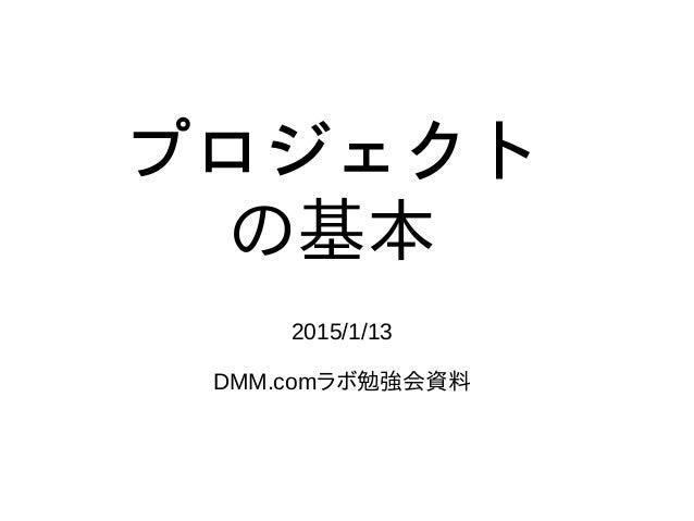 プロジェクト の基本 2015/1/13 DMM.comラボ勉強会資料