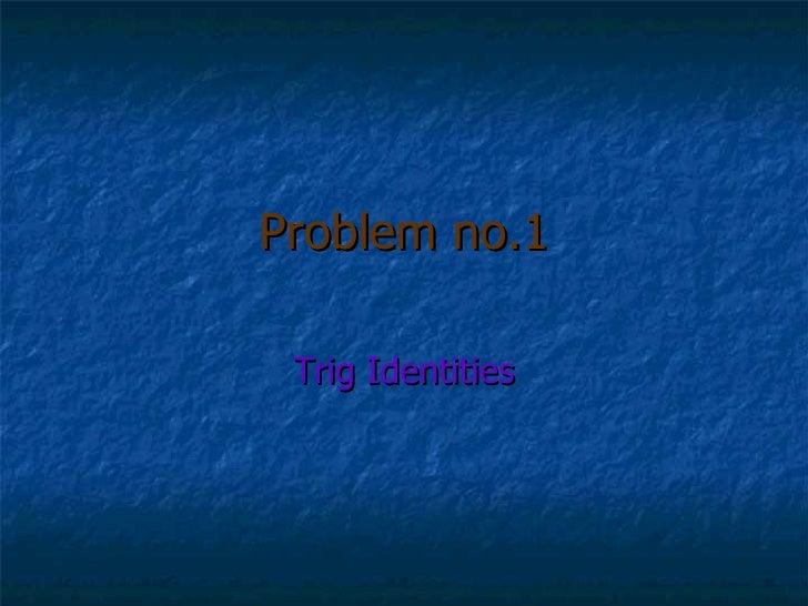 Problem no.1 Trig Identities