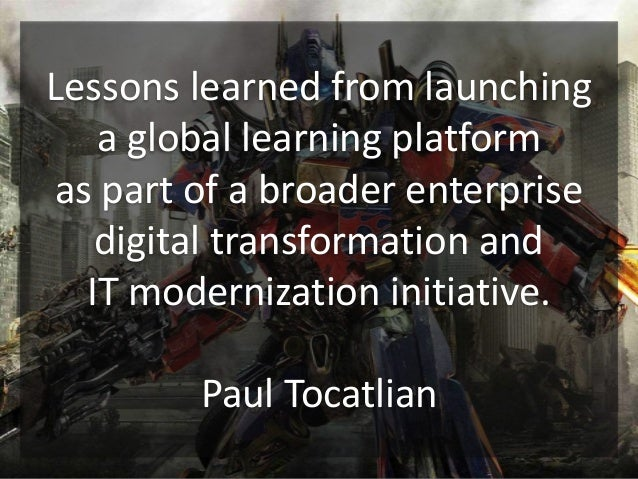 Lessons learned from launching a global learning platform as part of a broader enterprise digital transformation and IT mo...