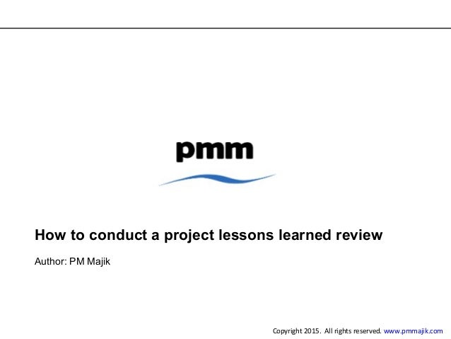 How to conduct a project lessons learned review Author: PM Majik Copyright 2015. All rights reserved. www.pmmajik.com