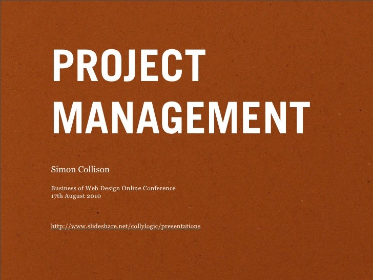 PROJECT MANAGEMENT Simon Collison  Business of Web Design Online Conference 17th August 2010    http://www.slideshare.net/...