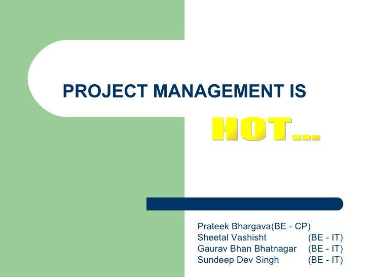 PROJECT MANAGEMENT IS HOT…  Prateek Bhargava (BE - CP) Sheetal Vashisht (BE - IT) Gaurav Bhan Bhatnagar (BE - IT) Sundeep ...