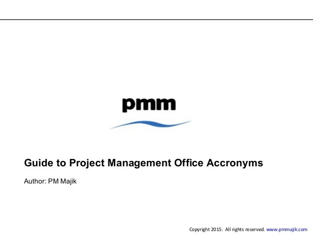 Guide to Project Management Office Accronyms Author: PM Majik Copyright 2015. All rights reserved. www.pmmajik.com