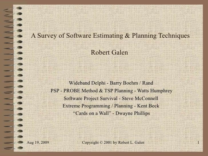 A Survey of Software Estimating & Planning Techniques Robert Galen  Wideband Delphi - Barry Boehm / Rand  PSP - PROBE Meth...