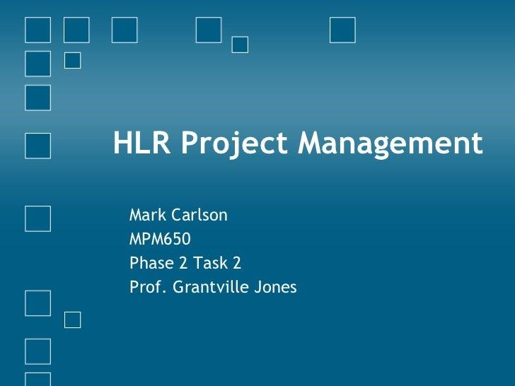 HLR Project Management Mark Carlson MPM650 Phase 2 Task 2 Prof. Grantville Jones