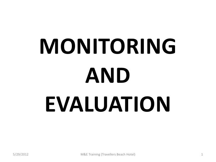 MONITORING               AND            EVALUATION5/29/2012      M&E Training (Travellers Beach Hotel)   1
