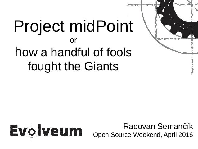 Project midPoint or how a handful of fools fought the Giants Radovan Semančík Open Source Weekend, April 2016