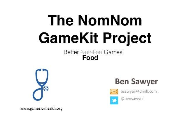 The NomNom GameKit Project Better Nutrition Games Food www.gamesforhealth.org Ben  Sawyer bsawyer@dmill.com   @bensawy...