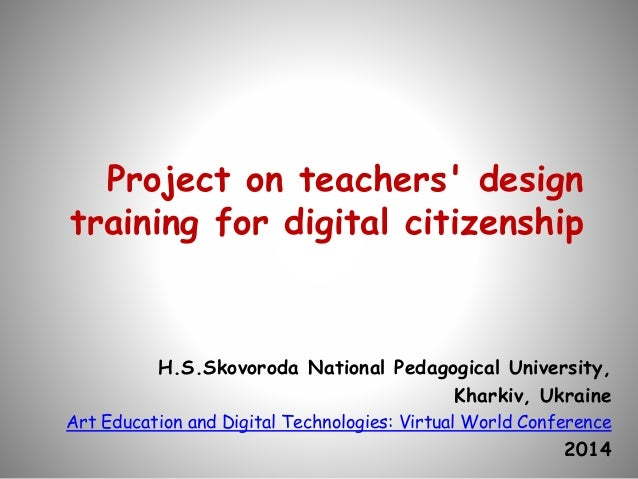 Project on teachers' design training for digital citizenship H.S.Skovoroda National Pedagogical University, Kharkiv, Ukrai...