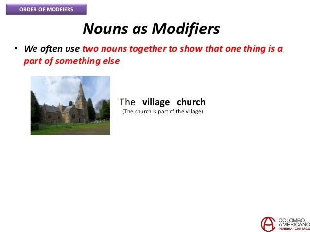 ORDER OF MODFIERS Nouns as Modifiers • We often use two nouns together to show that one thing is a part of something else ...