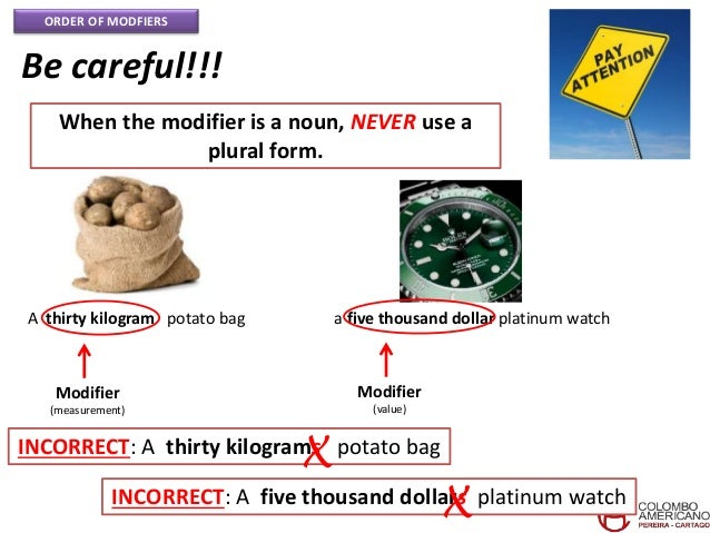 ORDER OF MODFIERS Be careful!!! When the modifier is a noun, NEVER use a plural form. A thirty kilogram potato bag Modifie...