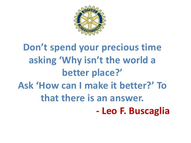 Don't spend your precious time  asking 'Why isn't the world a          better place?'Ask 'How can I make it better?' To   ...