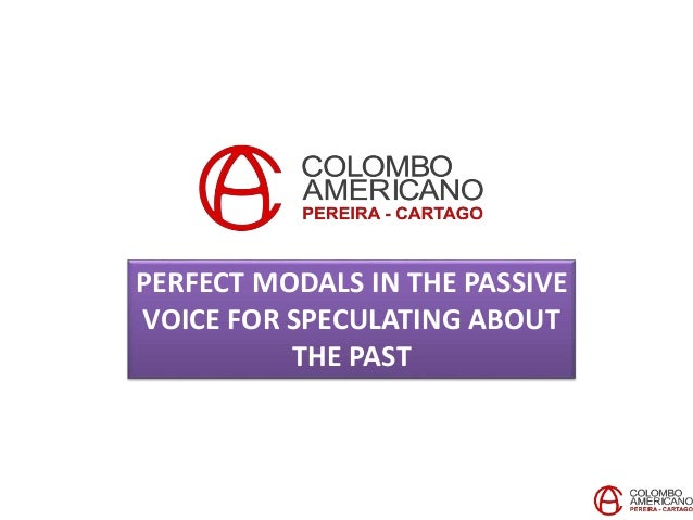 PERFECT MODALS IN THE PASSIVE VOICE FOR SPECULATING ABOUT THE PAST