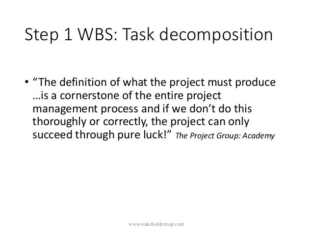"""Step 1 WBS: Task decomposition • """"The definition of what the project must produce …is a cornerstone of the entire project ..."""